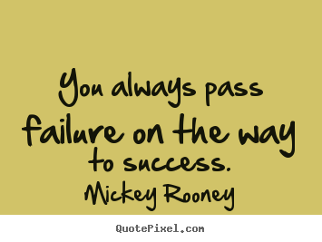 Quote about success - You always pass failure on the way to success.