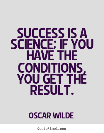 Success is a science; if you have the conditions, you get the result. Oscar Wilde greatest success quote