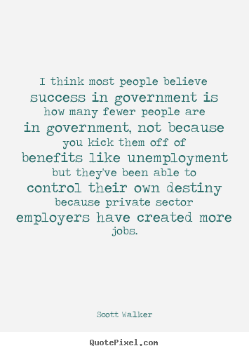 I think most people believe success in government is.. Scott Walker greatest success quotes
