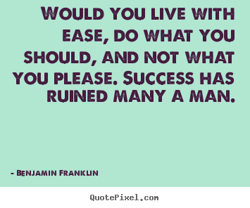 Success quotes - Would you live with ease, do what you should, and not what..