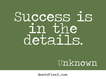 Unknown picture quotes - Success is in the details. - Success quotes