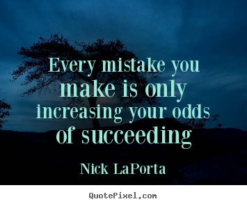 Quote about success - Every mistake you make is only increasing your odds of succeeding