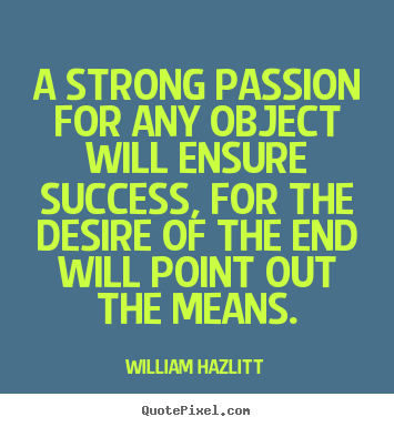 A strong passion for any object will ensure.. William Hazlitt popular success quotes