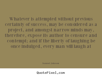 Samuel Johnson picture quotes - Whatever is attempted without previous certainty of.. - Success sayings