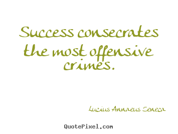 Create picture quotes about success - Success consecrates the most offensive crimes.