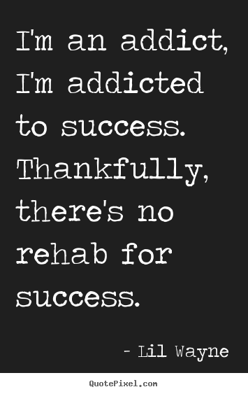 Quotes about success - I'm an addict, i'm addicted to success. thankfully, there's..