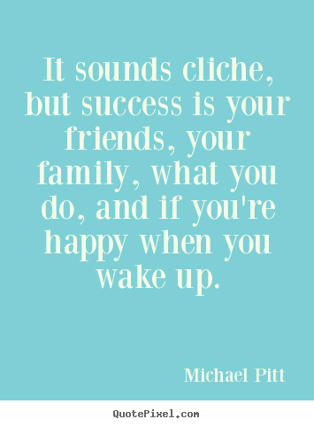 Success quote - It sounds cliche, but success is your friends, your family, what..