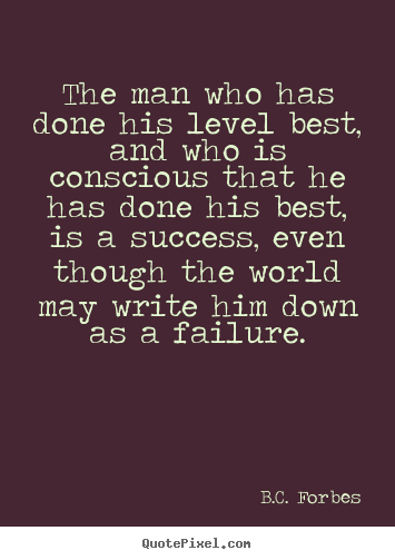 B.C. Forbes image quotes - The man who has done his level best, and who is conscious.. - Success quote