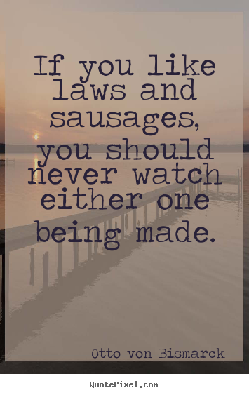 Otto Von Bismarck picture quotes - If you like laws and sausages, you should never watch either one.. - Success sayings