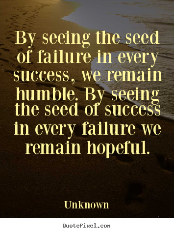 Unknown picture quotes - By seeing the seed of failure in every success, we remain humble... - Success quotes