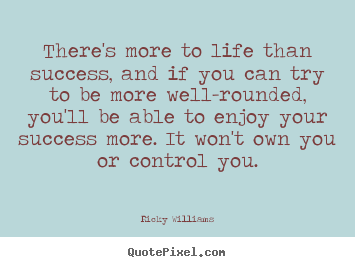 Quotes about success - There's more to life than success, and if you can try to be more well-rounded,..