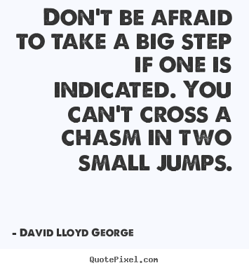 Quotes about success - Don't be afraid to take a big step if one is indicated. you can't cross..