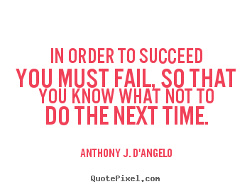 In order to succeed you must fail, so that you know what.. Anthony J. D'Angelo greatest success quotes