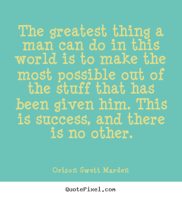 Orison Swett Marden picture quotes - The greatest thing a man can do in this world is to make the.. - Success quotes
