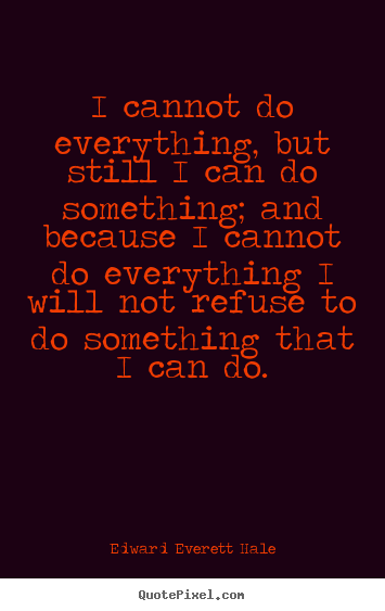 I cannot do everything, but still i can do something; and because.. Edward Everett Hale famous success quotes