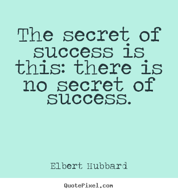 Quotes about success - The secret of success is this: there is no secret of success.