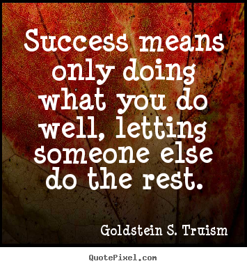 Goldstein S. Truism picture quotes - Success means only doing what you do well, letting someone.. - Success quotes