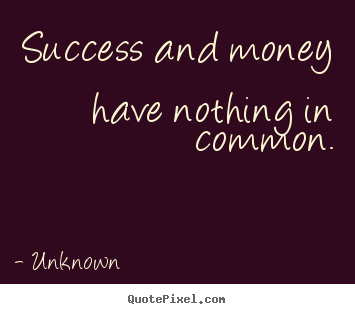 Quote about success - Success and money have nothing in common.