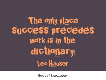 Design custom picture quotes about success - The only place success precedes work is in the dictionary