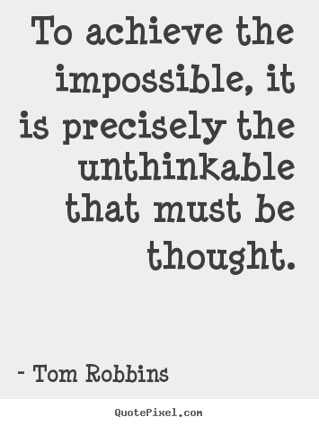 To achieve the impossible, it is precisely the unthinkable that must.. Tom Robbins greatest success quotes