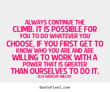 Always continue the climb. it is possible for you to do whatever.. Ella Wheeler Wilcox famous success quotes