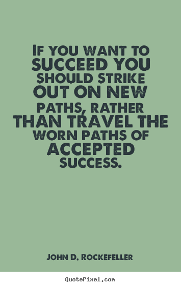 John D. Rockefeller picture quotes - If you want to succeed you should strike out on new paths, rather.. - Success sayings