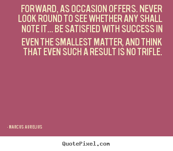 Marcus Aurelius picture quotes - Forward, as occasion offers. never look round to see whether.. - Success quotes