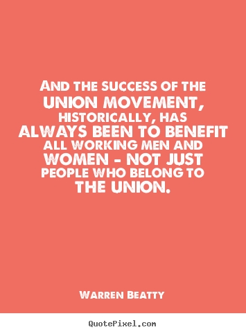 And the success of the union movement, historically, has always been.. Warren Beatty popular success quote