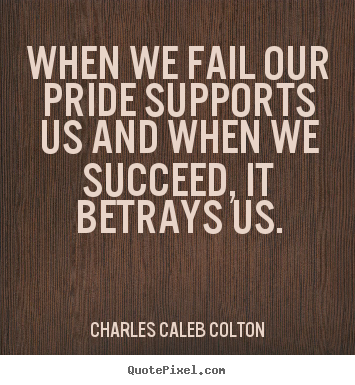 Charles Caleb Colton image quote - When we fail our pride supports us and when we succeed, it.. - Success quote