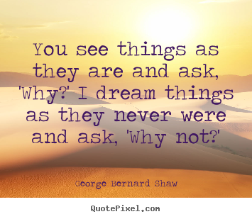 George Bernard Shaw picture quotes - You see things as they are and ask, 'why?' i dream things.. - Success quotes