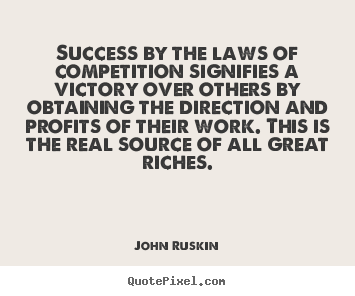 Success by the laws of competition signifies a victory over.. John Ruskin greatest success quotes