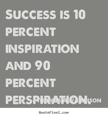 Success sayings - Success is 10 percent inspiration and 90 percent perspiration.