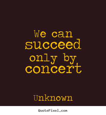 Quotes about success - We can succeed only by concert