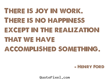 Henry Ford picture quotes - There is joy in work. there is no happiness except in the realization.. - Success sayings