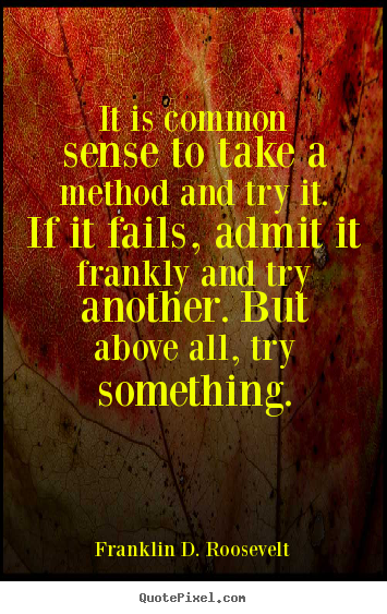 It is common sense to take a method and try it. if it fails, admit.. Franklin D. Roosevelt great success quotes