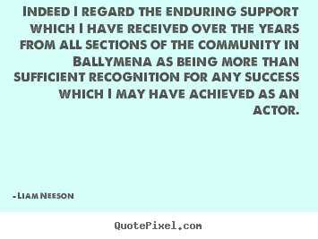 Liam Neeson image quotes - Indeed i regard the enduring support which i have received over the years.. - Success quote