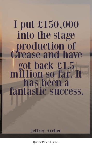 Jeffrey Archer pictures sayings - I put £150,000 into the stage production of grease and.. - Success quotes