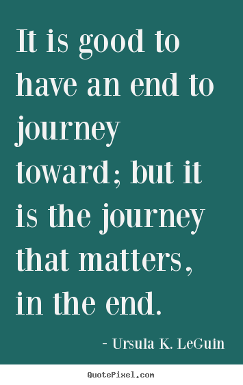 It is good to have an end to journey toward; but it is the.. Ursula K. LeGuin  success quotes