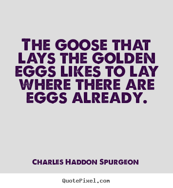 Success quotes - The goose that lays the golden eggs likes to..