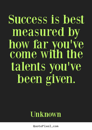Quotes about success - Success is best measured by how far you've come with..