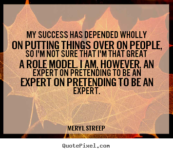 Create picture quotes about success - My success has depended wholly on putting things..