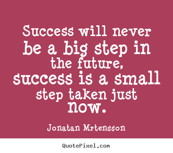 Jonatan Mrtensson picture quotes - Success will never be a big step in the future, success is.. - Success quotes