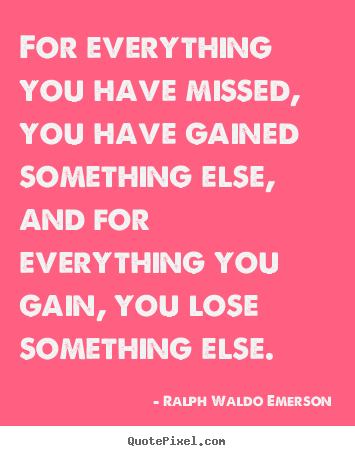 For everything you have missed, you have gained something else, and.. Ralph Waldo Emerson good success quotes
