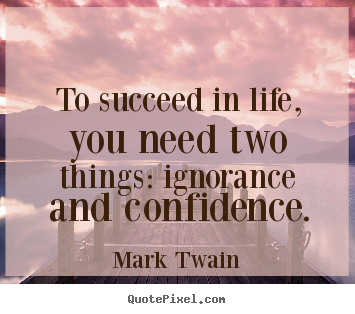 Success quotes - To succeed in life, you need two things: ignorance and confidence.