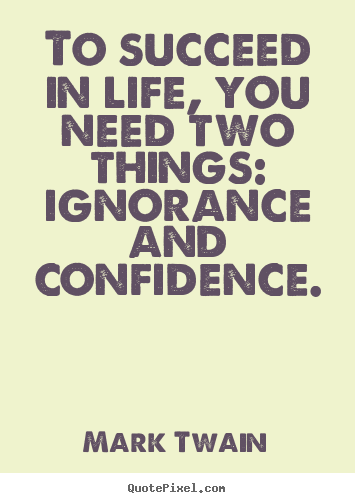 Mark Twain picture quotes - To succeed in life, you need two things: ignorance.. - Success quotes
