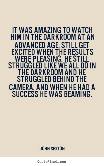 It was amazing to watch him in the darkroom at an.. John Sexton  success quote