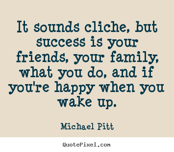 Michael Pitt picture quotes - It sounds cliche, but success is your friends, your.. - Success sayings