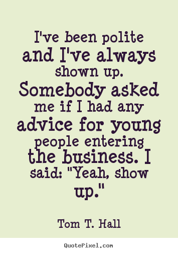 Sayings about success - I've been polite and i've always shown up. somebody asked..