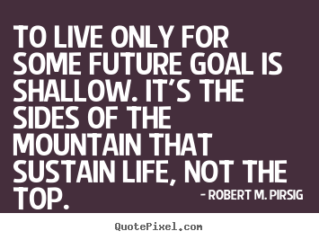 Success quote - To live only for some future goal is shallow...