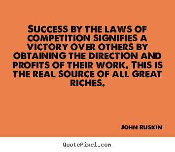 Success by the laws of competition signifies a victory over others.. John Ruskin famous success quotes